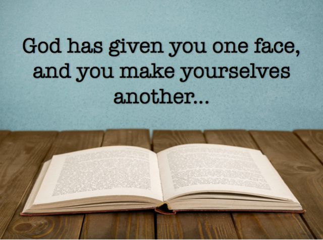God has given you one face, and you make yourselves another...