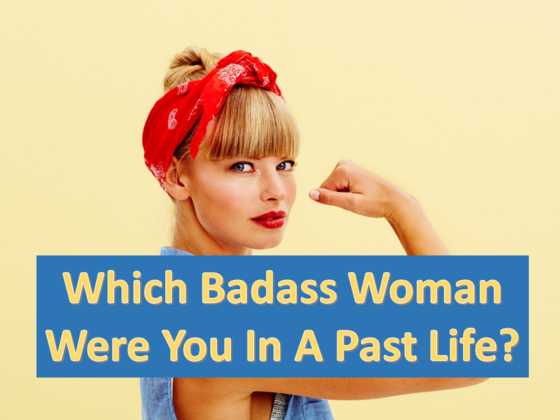 Which Badass Woman Were You In A Past Life?