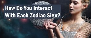 How Do You Interact With Each Zodiac Sign According To Your Personality?