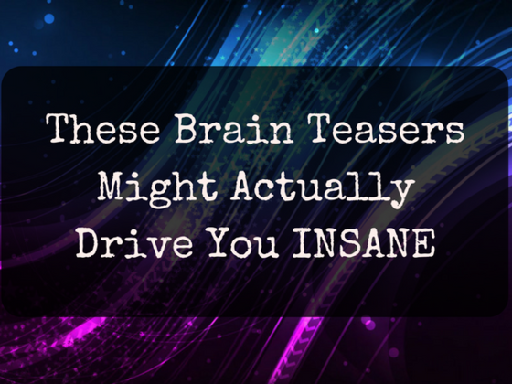 These Brain Teasers Might Actually Drive You Insane
