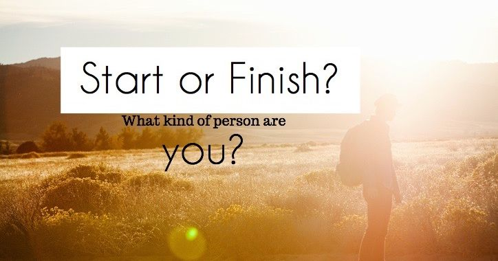 Are You Someone Who Starts Things Or Finishes Them?