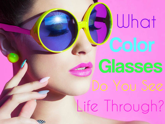 What Color Glasses Do You See Life Through?