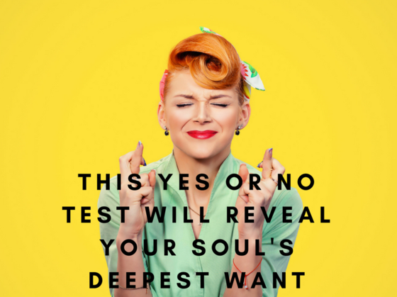 This Yes or No Test Will Reveal Your Soul's Deepest Want