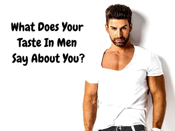 What Does Your Taste In Men Say About You?