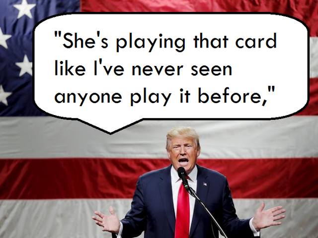 """All I'm doing is bringing out the obvious, that without the woman card, Hillary would not even be a viable person to even run for a city council position."" -Trump said of Democratic front-runner Hillary Clinton."