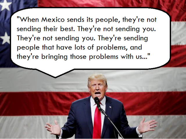 """They're bringing drugs. They're bringing crime. They're rapists. And some, I assume, are good people."" - Trump on Mexicans."