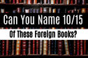 No One Can Name 10/15 Of These Foreign Books And It's Driving The Internet Wild