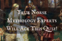 Real Norse Mythology Experts Will Ace This Quiz!