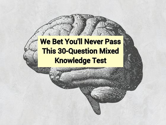 We Bet You'll Never Pass This 30-Question Mixed Knowledge Test