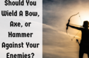 Should You Wield A Bow, Axe, or Hammer Against Your Enemies?