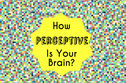 How Perceptive Is Your Brain?