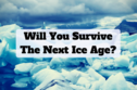 Will You Survive The Next Ice Age?