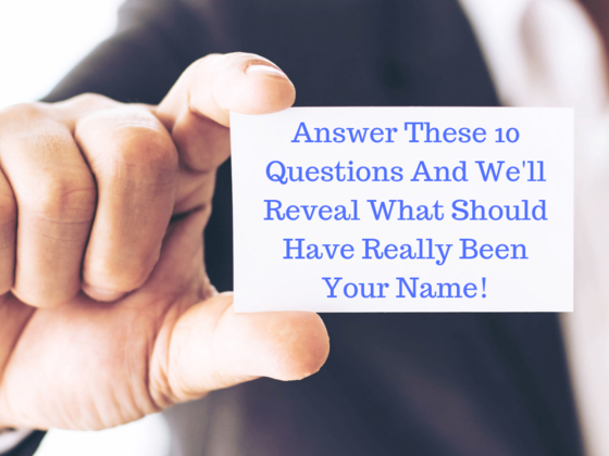 Answer These 10 Questions And We'll Reveal What Should Have Really Been Your Name!