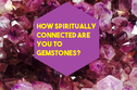 How Spiritually Connected Are You To Gemstones?
