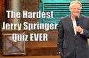The Hardest Jerry Springer Quiz You'll Ever Take!