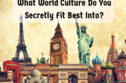 What World Culture Do You Secretly Fit Best Into?