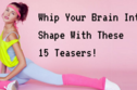 Whip Your Brain Into Shape With These 15 Teasers!