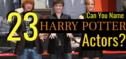 Can You Name 23 Harry Potter Actors That AREN'T Daniel Radcliffe?