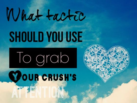What Tactic Should You Use To Grab Your Crush's Attention?