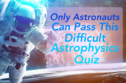 Only Astronauts Can Pass This Difficult Astrophysics Quiz