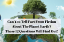 Can You Tell Fact From Fiction About The Planet Earth? These 12 Questions Will Find Out!