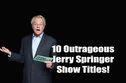 Can You Name These Outrageous Jerry Springer Show Titles?