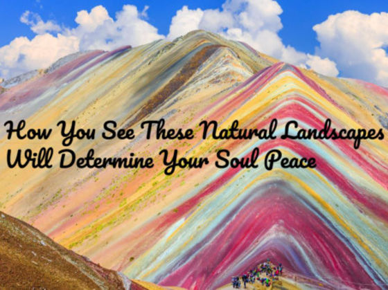 How You See These Natural Landscapes Will Determine Your Soul Peace