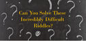 Can You Solve These Incredibly Difficult Riddles?
