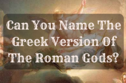Can You Name The Greek Version Of The Roman Gods?