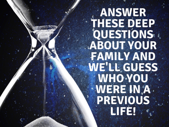 Answer These Deep Questions About Your Family And We'll Guess Who You Were In A Previous Life!