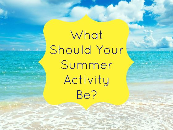 What Should Your Summer Activity Be?