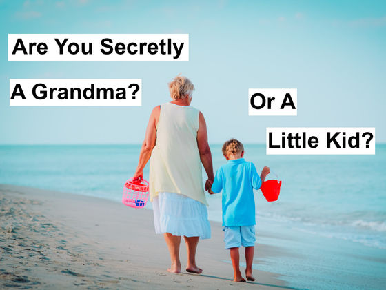 Are You Secretly A Little Kid? Or A Grandma?
