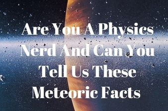 Are You A Physics Nerd And Can You Tell Us These Meteoric Facts