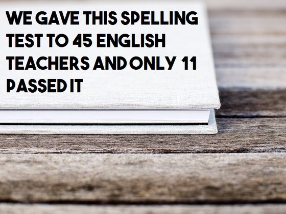 We Gave This Spelling Test To 45 English Teachers And Only 11 Passed