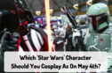 Which 'Star Wars' Character Should You Cosplay As On May 4th?