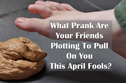 What Prank Are Your Friends Plotting To Pull On You This April Fools?