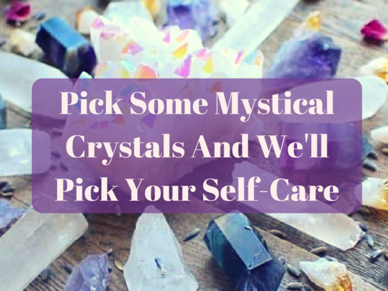 Pick Some Mystical Crystals And We'll Pick Your Self-Care
