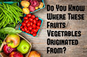 Do You Know Where These Fruits/Vegetables Originated From?