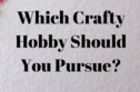 Which Crafty Hobby Should You Pursue?