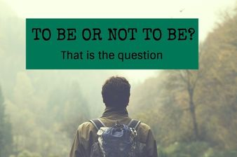 To Be Or Not To Be... That Is The Question!