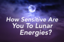 How Sensitive Are You To Lunar Energies?