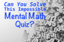 Can You Solve This Impossible Mental Math Quiz?