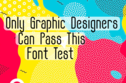 Only Graphic Designers Can Pass This Font Test