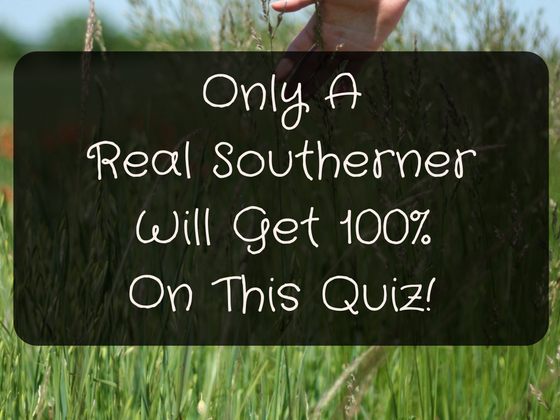 Only A Real Southerner Will Get 100% On This Quiz!