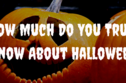 How Much Do You Truly Know About Halloween?