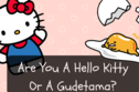 Are You A Gudetama Or A Hello Kitty?