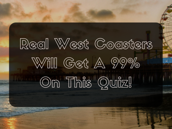 Real West Coasters Will Get A 99% On This Quiz!