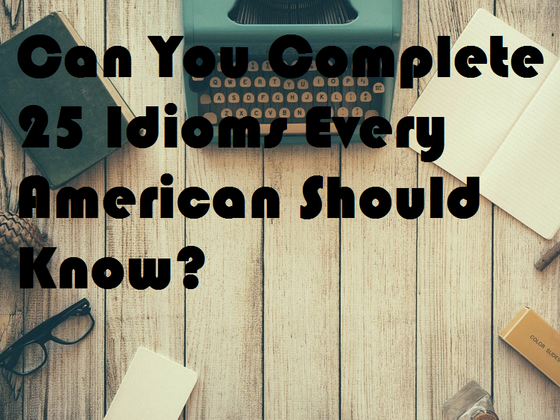 Can You Complete 25 Idioms Every American Should Know?