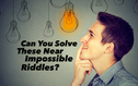 Can You Solve These Near Impossible Riddles?