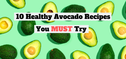 10 Healthy Avocado Recipes You HAVE To Try